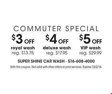 COMMUTER SPECIAL $3 OFF$4 OFF$5 OFFroyal wash reg. $13.75deluxe washreg. $17.95VIP washreg. $29.99 . With this coupon. Not valid with other offers or prior services. Expires 12/2/16.