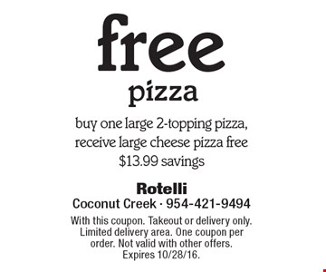 free pizza. Buy one large 2-topping pizza, receive large cheese pizza free. $13.99 savings. With this coupon. Takeout or delivery only. Limited delivery area. One coupon per order. Not valid with other offers. Expires 10/28/16.