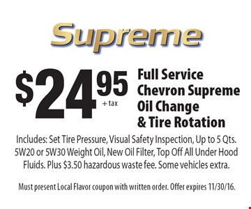 $24.95 + tax for a Full Service Chevron Supreme Oil Change & Tire Rotation Includes: Set Tire Pressure, Visual Safety Inspection, Up to 5 Qts. 5W20 or 5W30 Weight Oil, New Oil Filter, Top Off All Under Hood Fluids. Plus $3.50 hazardous waste fee. Some vehicles extra.. Must present Local Flavor coupon with written order. Offer expires 11/30/16.