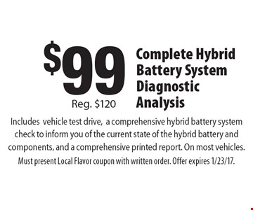 $99 Complete Hybrid Battery System Diagnostic Analysis. Includes vehicle test drive, a comprehensive hybrid battery system check to inform you of the current state of the hybrid battery and components, and a comprehensive printed report. On most vehicles. Reg. $120. Must present Local Flavor coupon with written order. Offer expires 1/23/17.