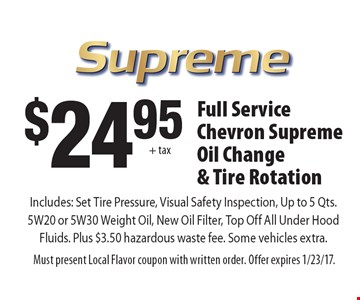 $24.95 + tax Full Service Chevron Supreme Oil Change & Tire Rotation. Includes: Set Tire Pressure, Visual Safety Inspection, Up to 5 Qts. 5W20 or 5W30 Weight Oil, New Oil Filter, Top Off All Under Hood Fluids. Plus $3.50 hazardous waste fee. Some vehicles extra. Must present Local Flavor coupon with written order. Offer expires 1/23/17.