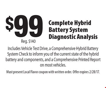 $99 Complete Hybrid Battery System Diagnostic Analysis Includes Vehicle Test Drive, a Comprehensive Hybrid Battery System Check to inform you of the current state of the hybrid battery and components, and a Comprehensive Printed Report on most vehicles. Reg. $140. Must present Local Flavor coupon with written order. Offer expires 2/28/17.