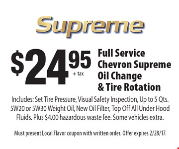 $2495 + tax Full Service Chevron Supreme Oil Change & Tire Rotation Includes: Set Tire Pressure, Visual Safety Inspection, Up to 5 Qts. 5W20 or 5W30 Weight Oil, New Oil Filter, Top Off All Under Hood Fluids. Plus $4.00 hazardous waste fee. Some vehicles extra.. Must present Local Flavor coupon with written order. Offer expires 2/28/17.
