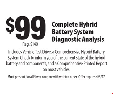 $99 Complete Hybrid Battery System Diagnostic Analysis Includes Vehicle Test Drive, a Comprehensive Hybrid Battery System Check to inform you of the current state of the hybrid battery and components, and a Comprehensive Printed Report on most vehicles. Reg. $140. Must present Local Flavor coupon with written order. Offer expires 4/3/17.