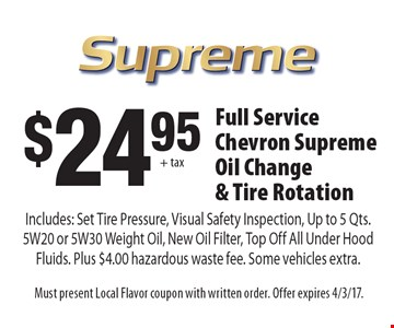 $2495 + tax Full Service Chevron Supreme Oil Change & Tire Rotation Includes: Set Tire Pressure, Visual Safety Inspection, Up to 5 Qts. 5W20 or 5W30 Weight Oil, New Oil Filter, Top Off All Under Hood Fluids. Plus $4.00 hazardous waste fee. Some vehicles extra.. Must present Local Flavor coupon with written order. Offer expires 4/3/17.