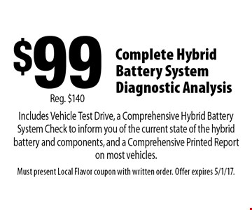 $99 Complete Hybrid Battery System Diagnostic Analysis. Includes Vehicle Test Drive, a Comprehensive Hybrid Battery System Check to inform you of the current state of the hybrid battery and components, and a Comprehensive Printed Report on most vehicles. Reg. $140. Must present Local Flavor coupon with written order. Offer expires 5/1/17.