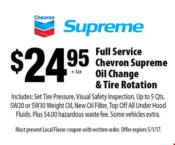 $24.95 + tax Full Service Chevron Supreme Oil Change & Tire Rotation. Includes: Set Tire Pressure, Visual Safety Inspection, Up to 5 Qts. 5W20 or 5W30 Weight Oil, New Oil Filter, Top Off All Under Hood Fluids. Plus $4.00 hazardous waste fee. Some vehicles extra. Must present Local Flavor coupon with written order. Offer expires 5/1/17.