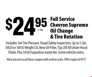 $2495 + tax Full Service Chevron Supreme Oil Change & Tire Rotation. Includes: Set Tire Pressure, Visual Safety Inspection, Up to 5 Qts. 5W20 or 5W30 Weight Oil, New Oil Filter, Top Off All Under Hood Fluids. Plus $4.00 hazardous waste fee. Some vehicles extra.. Must present Local Flavor coupon with written order. Offer expires 6/9/17.