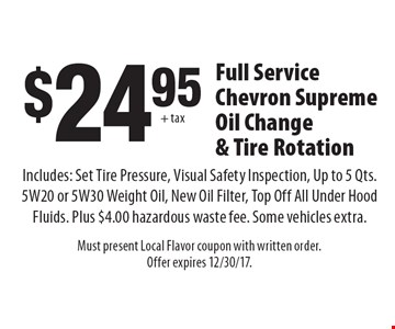 $24.95 + tax Full Service Chevron Supreme Oil Change & Tire Rotation Includes: Set Tire Pressure, Visual Safety Inspection, Up to 5 Qts. 5W20 or 5W30 Weight Oil, New Oil Filter, Top Off All Under Hood Fluids. Plus $4.00 hazardous waste fee. Some vehicles extra. Must present Local Flavor coupon with written order. Offer expires 12/30/17.