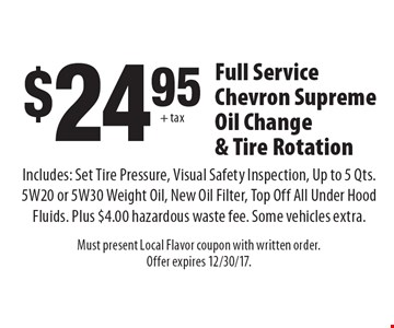 $2495 + tax full service chevron supreme oil change & tire rotation. Includes: Set tire pressure, visual safety inspection, ip to 5 qts. 5W20 or 5W30 weight oil, new oil filter, top off all under hood fluids. Plus $4.00 hazardous waste fee. Some vehicles extra. Must present Local Flavor coupon with written order. Offer expires 12/30/17.