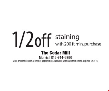 1/2 off staining with 200 ft min. purchase. Must present coupon at time of appointment. Not valid with any other offers. Expires 12-2-16.