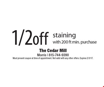 1/2 off staining  with 200 ft min. purchase. Must present coupon at time of appointment. Not valid with any other offers. Expires 2/3/17.