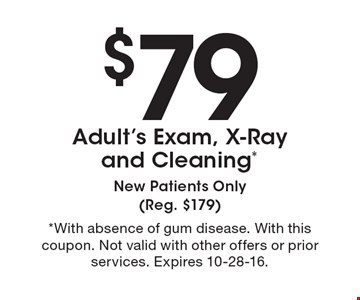 $79 Adult's Exam, X-Ray and Cleaning *New Patients Only (Reg. $179). *With absence of gum disease. With this coupon. Not valid with other offers or prior services. Expires 10-28-16.