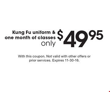 only $49.95 Kung Fu uniform & one month of classes. With this coupon. Not valid with other offers or prior services. Expires 11-30-16.