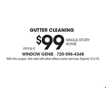 Gutter Cleaning starting at $99. Single-Story Home. With this coupon. Not valid with other offers or prior services. Expires 12-2-16.