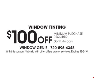 $100 Off Window Tinting. Minimum Purchase Required. Don't do cars. With this coupon. Not valid with other offers or prior services. Expires 12-2-16.