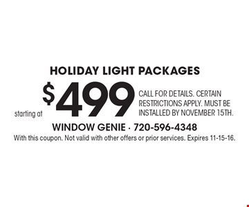 starting at $499 Holiday Light Packages. Call for details. Certain restrictions apply. Must be installed by November 15th. With this coupon. Not valid with other offers or prior services. Expires 11-15-16.