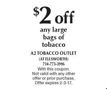 $2 off any large bags of tobacco. With this coupon. Not valid with any other offer or prior purchase. Offer expires 2-3-17.
