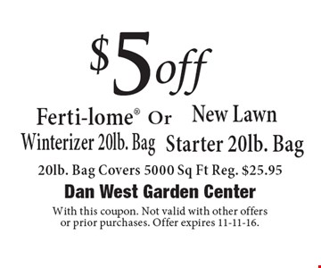 $5 off Ferti-lome Winterizer 20lb. Bag or New Lawn Starter 20lb. Bag. Covers 5000 Sq Ft Reg. $25.95. With this coupon. Not valid with other offers or prior purchases. Offer expires 11-11-16.