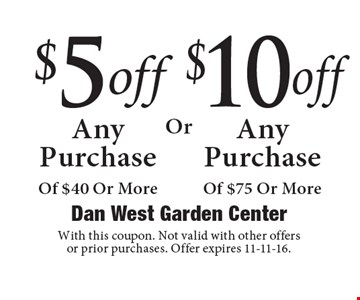 $5 off Any Purchase Of $40 Or More or $10 off  Any Purchase Of $75 Or More. With this coupon. Not valid with other offers or prior purchases. Offer expires 11-11-16.