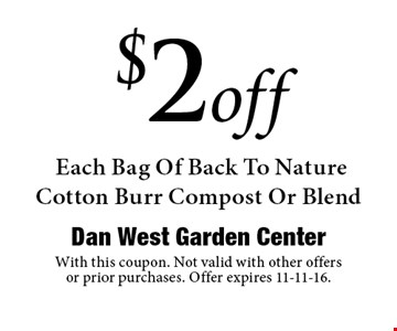 $2off Each Bag Of Back To Nature Cotton Burr Compost Or Blend. With this coupon. Not valid with other offers or prior purchases. Offer expires 11-11-16.