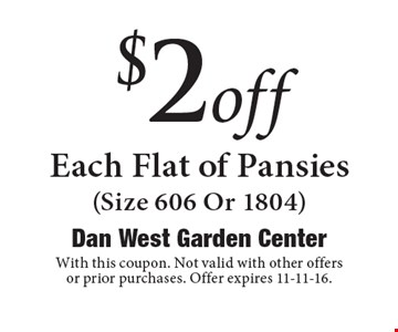 $2 off Each Flat of Pansies (Size 606 Or 1804). With this coupon. Not valid with other offers or prior purchases. Offer expires 11-11-16.