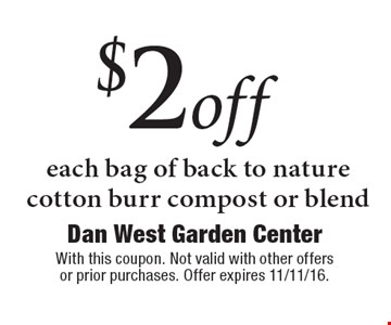 $2 off each bag of back to nature cotton burr compost or blend. With this coupon. Not valid with other offers or prior purchases. Offer expires 11/11/16.