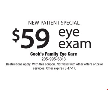 New Patient Special $59 eye exam. Restrictions apply. With this coupon. Not valid with other offers or prior services. Offer expires 3-17-17.