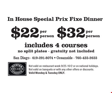 $32 includes 4 courses, no split plates - gratuity not included, per person. $22 In House Special Prix Fixe Dinner, includes 4 courses, no split plates - gratuity not included, per person. Not valid on restaurant week 9/25-10/2 or on national holidays. Not valid on banquets or with any other offers or discounts. Valid Monday & Tuesday ONLY.