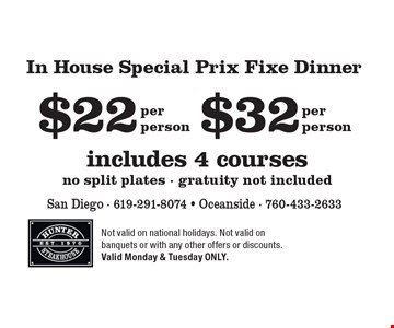 $22 per person In House Special Prix Fixe Dinner. $32 per person In House Special Prix Fixe Dinner. . includes 4 courses no split plates - gratuity not included. Not valid on national holidays. Not valid on banquets or with any other offers or discounts. Valid Monday & Tuesday ONLY.