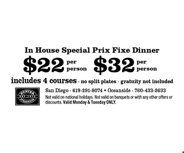 $32 includes 4 courses - no split plates - gratuity not include dper person . $22 In House Special Prix Fixe Dinner includes 4 courses - no split plates - gratuity not included per person . Not valid on national holidays. Not valid on banquets or with any other offers or discounts. Valid Monday & Tuesday ONLY.