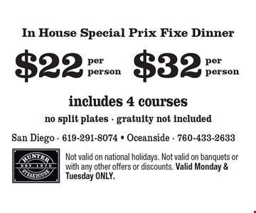In House Special Prix Fixe Dinner includes 4 courses, no split plates - gratuity not included $22 per person, $32 per person. Not valid on national holidays. Not valid on banquets or with any other offers or discounts. Valid Monday & Tuesday ONLY.
