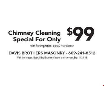$99 Chimney Cleaning Special For Only with fire inspection. Up to 2-story home. With this coupon. Not valid with other offers or prior services. Exp. 11-20-16.