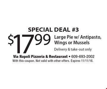 SPECIAL DEAL #3 $17.99 Large Pie w/ Antipasto, Wings or Mussels Delivery & take-out only. With this coupon. Not valid with other offers. Expires 11/11/16.
