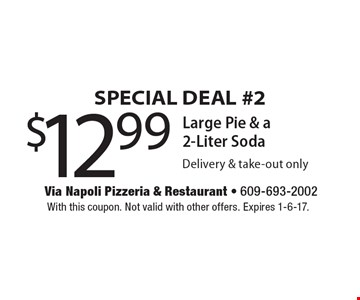 SPECIAL DEAL #2 $12.99 Large Pie & a 2-Liter Soda. Delivery & take-out only. With this coupon. Not valid with other offers. Expires 1-6-17.
