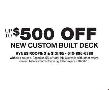 $500 off New custom built deck. With this coupon. Based on 5% of total job. Not valid with other offers. Present before contract signing. Offer expires 10-31-16.