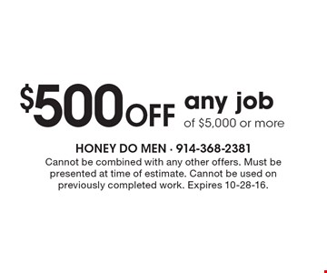 $500 off any job of $5,000 or more. Cannot be combined with any other offers. Must be presented at time of estimate. Cannot be used on previously completed work. Expires 10-28-16.