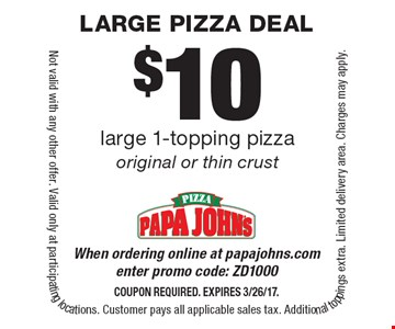 $10 large 1-topping pizza original or thin crust When ordering online at papajohns.com enter promo code: ZD1000. Coupon required. Expires 3/26/17. Not valid with any other offer. Valid only at participating locations. Customer pays all applicable sales tax. Additional toppings extra. Limited delivery area. Charges may apply.