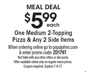MEAL DEAL each $5.99 One Medium 2-Topping Pizza & Any 2 Side Items. When ordering online go to papajohns.com & enter promo code: ZD1797. Not Valid with any other offers or discounts. Offer available online only on regular menu prices. Coupon required. Expires 7-9-17.