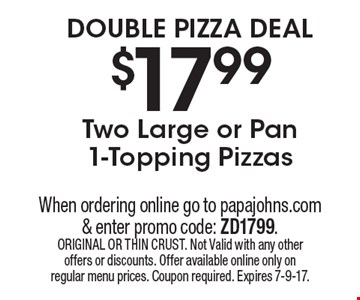 DOUBLE PIZZA DEAL $17.99 Two Large or Pan 1-Topping Pizzas. When ordering online go to papajohns.com & enter promo code: ZD1799. ORIGINAL OR THIN CRUST. Not Valid with any other offers or discounts. Offer available online only on regular menu prices. Coupon required. Expires 7-9-17.