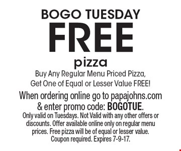 BOGO Tuesday FREE pizza. Buy Any Regular Menu Priced Pizza, Get One of Equal or Lesser Value FREE! When ordering online go to papajohns.com & enter promo code: BOGOTUE. Only valid on Tuesdays. Not Valid with any other offers or discounts. Offer available online only on regular menu prices. Free pizza will be of equal or lesser value. Coupon required. Expires 7-9-17.