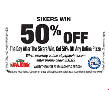 SIXERS WIN: 50% off The Day After The Sixers Win, Get 50% Off Any Online Pizza. When ordering online at papajohns.com enter promo code: SIXERS. VALID THROUGH 2017/18 SIXERS SEASON. Not valid with any other offer. Valid only at participating locations. Customer pays all applicable sales tax. Additional toppings extra. Limited delivery area. Charges may apply.