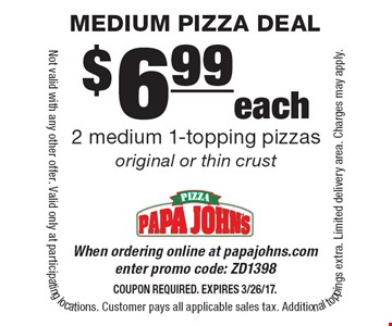$6.99 each 2 medium 1-topping pizzas original or thin crust. When ordering online at papajohns.com enter promo code: ZD1398. Coupon required. Expires 3/26/17. Not valid with any other offer. Valid only at participating locations. Customer pays all applicable sales tax. Additional toppings extra. Limited delivery area. Charges may apply.