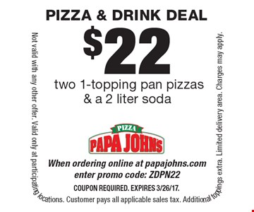 $22 two 1-topping pan pizzas & a 2 liter soda. When ordering online at papajohns.com enter promo code: ZDPN22. Coupon required. Expires 3/26/17. Not valid with any other offer. Valid only at participating locations. Customer pays all applicable sales tax. Additional toppings extra. Limited delivery area. Charges may apply.