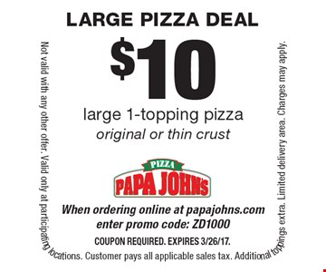 $10 large 1-topping pizza original or thin crust. When ordering online at papajohns.com enter promo code: ZD1000. Coupon required. Expires 3/26/17. Not valid with any other offer. Valid only at participating locations. Customer pays all applicable sales tax. Additional toppings extra. Limited delivery area. Charges may apply.