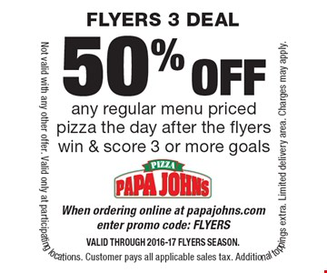 50% off any regular menu priced pizza the day after the flyers win & score 3 or more goals. When ordering online at papajohns.com enter promo code: FLYERS. Valid through 2016-17 FLYERS Season. Not valid with any other offer. Valid only at participating locations. Customer pays all applicable sales tax. Additional toppings extra. Limited delivery area. Charges may apply.