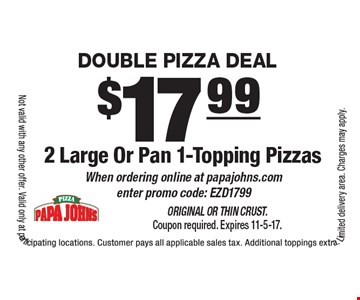 double Pizza Deal $17.99 2 Large Or Pan 1-Topping Pizzas When ordering online at papajohns.com enter promo code: EZD1799. Original or Thin Crust. Coupon required. Expires 11-5-17.Not valid with any other offer. Valid only at participating locations. Customer pays all applicable sales tax. Additional toppings extra. Limited delivery area. Charges may apply.