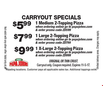 Carryout Specials $9.99 1 X-Large 2-Topping Pizzawhen ordering online go to papajohns.com & enter promo code ZD999. $7.99 1 Large 2-Topping Pizzawhen ordering online go to papajohns.com & enter promo code ZD799. $5.99 1 Medium 2-Topping Pizzawhen ordering online go to papajohns.com & enter promo code ZD599. . Original or Thin Crust. Carryout only. Coupon required. Expires 11-5-17.Not valid with any other offer. Valid only at participating locations. Customer pays all applicable sales tax. Additional toppings extra. Limited delivery area. Charges may apply.