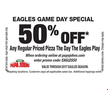 EAGLES GAME DAY SPECIAL 50% off* Any Regular Priced Pizza The Day The Eagles Play When ordering online at papajohns.com enter promo code: EAGLES50. Valid through 2017 Eagles Season.Not valid with any other offer. Valid only at participating locations. Customer pays all applicable sales tax. Additional toppings extra. Limited delivery area. Charges may apply.