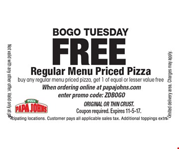 Bogo Tuesday FREE Regular Menu Priced Pizza buy any regular menu priced pizza, get 1 of equal or lesser value free When ordering online at papajohns.com enter promo code: ZDBOGO. Original or Thin Crust. Coupon required. Expires 11-5-17.Not valid with any other offer. Valid only at participating locations. Customer pays all applicable sales tax. Additional toppings extra. Limited delivery area. Charges may apply.
